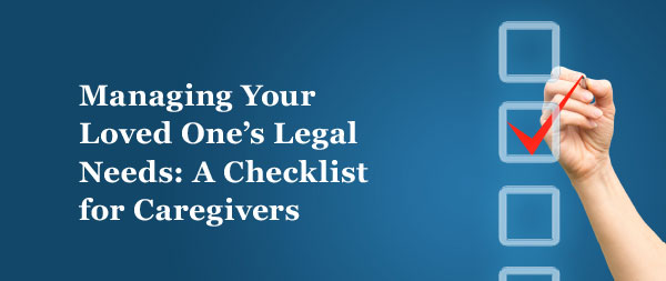 Managing Your Loved One's Legal Needs: A Checklist for Caregivers