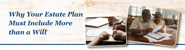 Why Your Estate Plan Must Include More than a Will